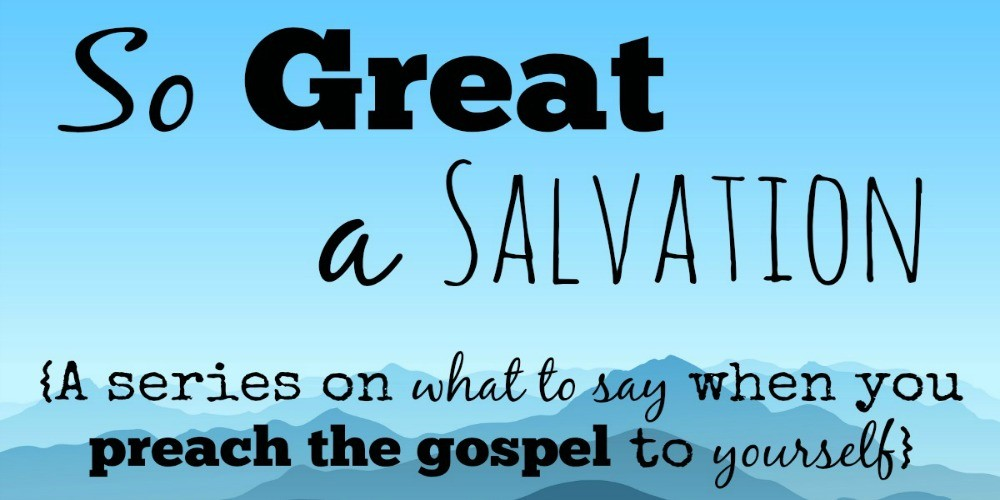 So Great a Salvation {How to preach the gospel to yourself}