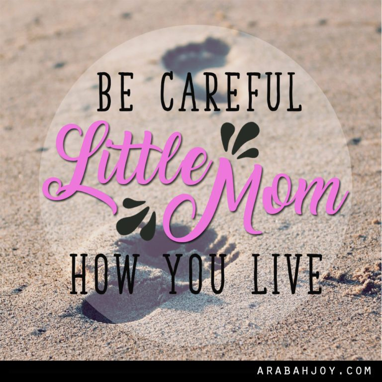 Be Careful Little Mom How You Live