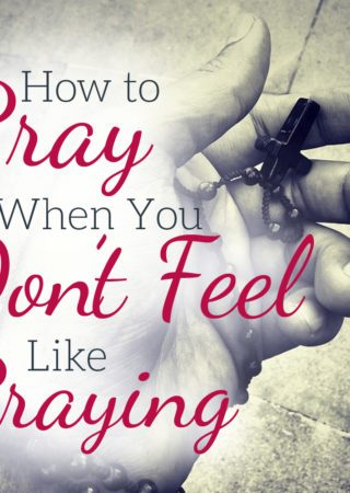 When You Don't Feel Like Praying