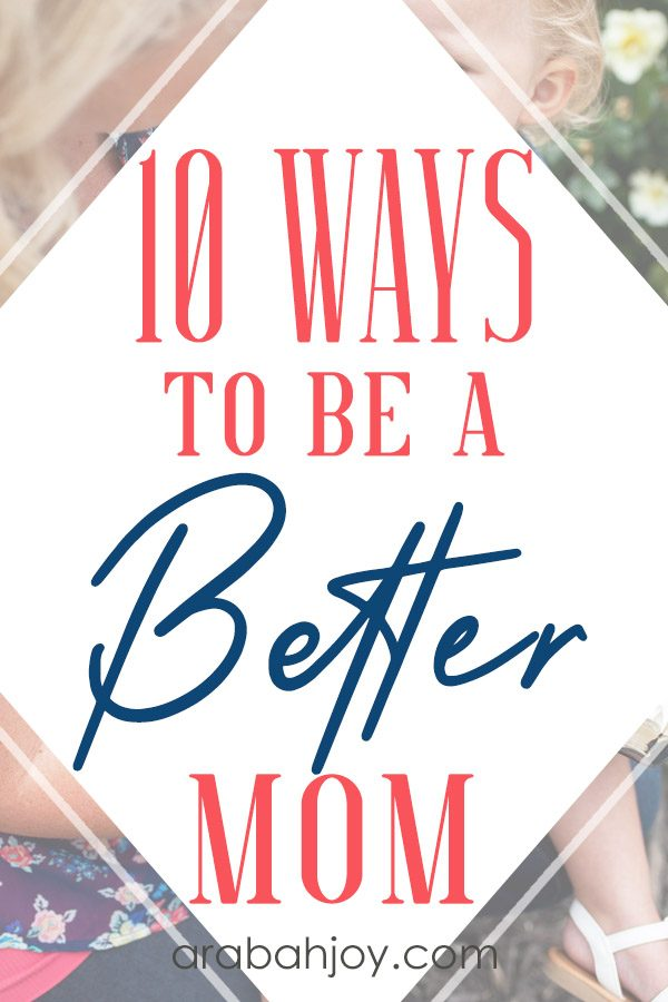 Read these 10 tips for being a better mom & put these action steps into place.